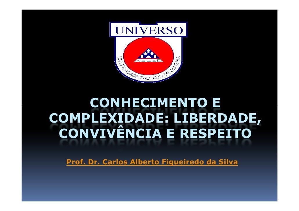 CONHECIMENTO E COMPLEXIDADE: LIBERDADE,  CONVIVÊNCIA E RESPEITO   Prof. Carlos Alberto Figueiredo da Silva