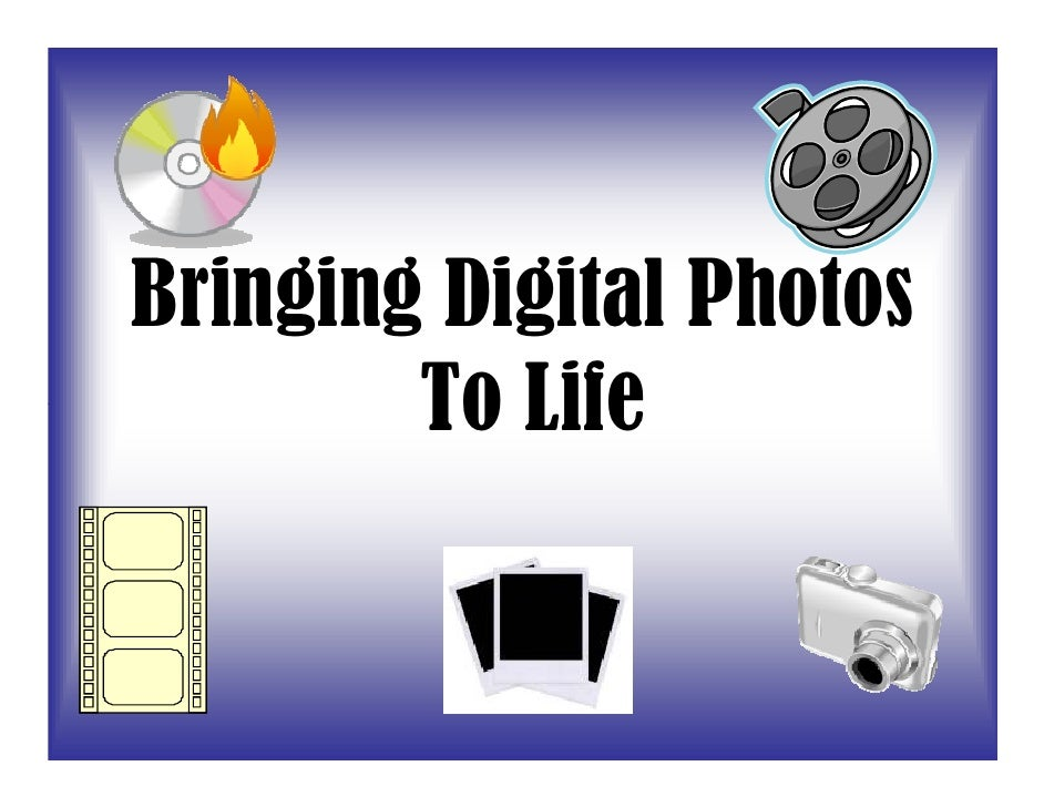 Bringing Digital Photos         To Life