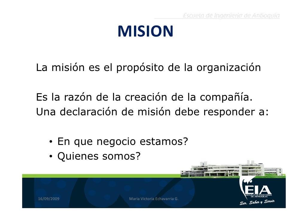 MISION La misión es el propósito de la organización  Es la razón de la creación de la compañía. Una declaración de misión ...