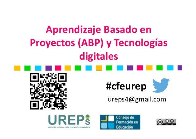 Aprendizaje Basado en  Proyectos (ABP) y Tecnologías  digitales  #cfeurep  ureps4@gmail.com