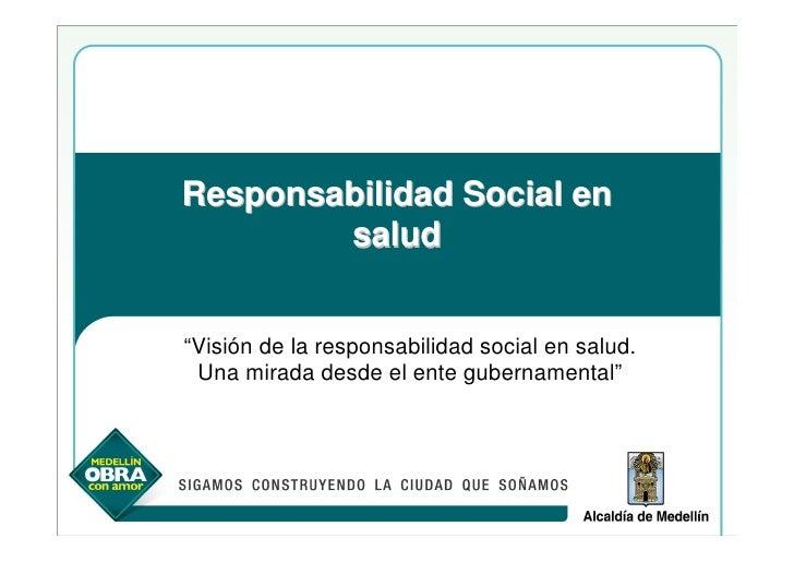 """Responsabilidad Social en         salud   """"Visión de la responsabilidad social en salud.  Una mirada desde el ente guberna..."""