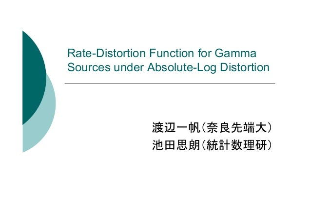 Rate-Distortion Function for Gamma Sources under Absolute-Log Distortion  渡辺一帆(奈良先端大) 池田思朗(統計数理研)