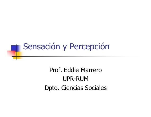 Sensación y Percepción      Prof. Eddie Marrero           UPR-RUM     Dpto. Ciencias Sociales