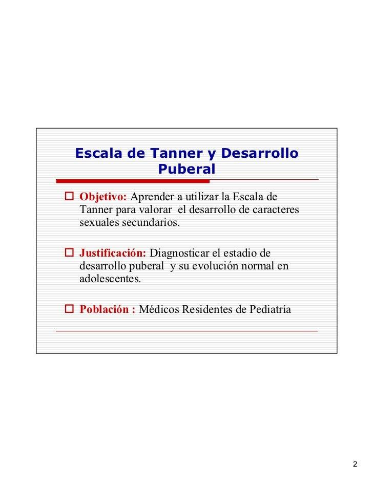 Escala de Tanner y Desarrollo            Puberal Objetivo: Aprender a utilizar la Escala de Tanner para valorar el desarro...