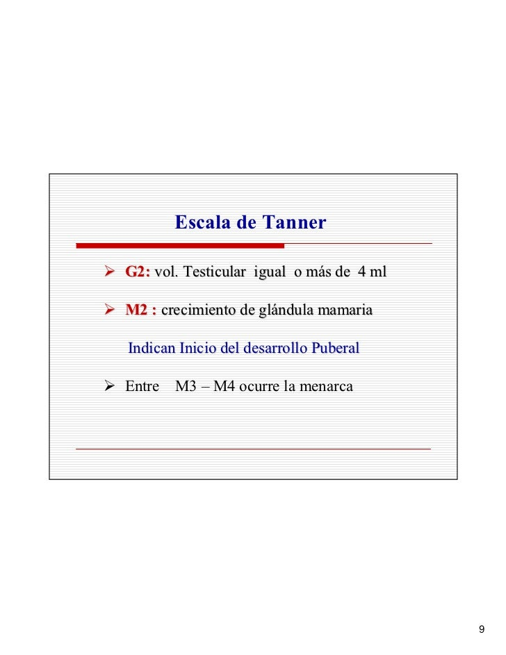 Escala de Tanner  G2: vol. Testicular igual o más de 4 ml  M2 : crecimiento de glándula mamaria  Indican Inicio del desarr...