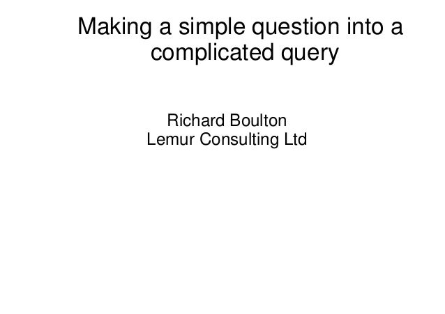 Making a simple question into a complicated query Richard Boulton Lemur Consulting Ltd