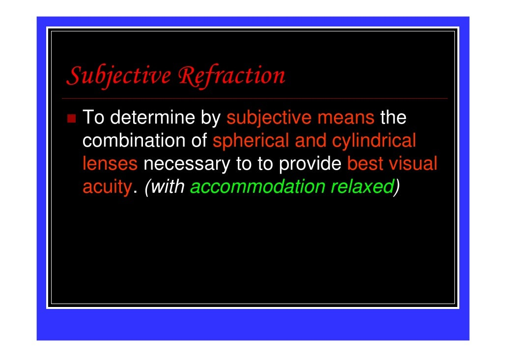 Subjective Refraction To determine by subjective means the combination of spherical and cylindrical lenses necessary to to...