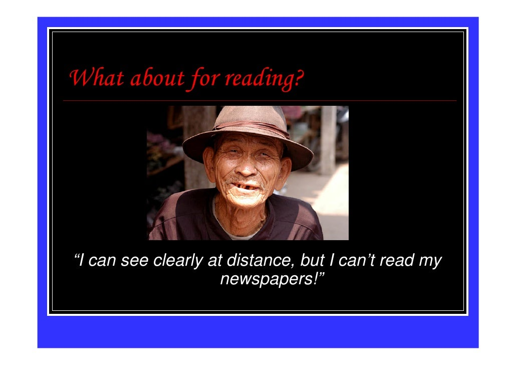 """What about for reading?""""I can see clearly at distance, but I can't read my                     newspapers!"""""""