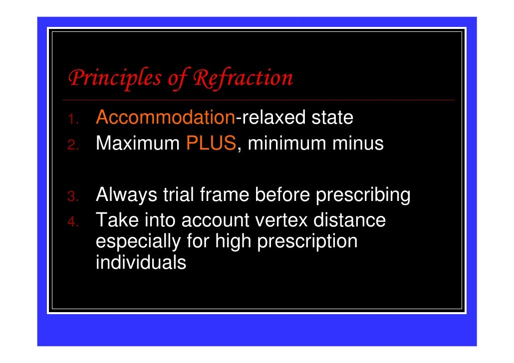 Principles of Refraction1.   Accommodation-relaxed state2.   Maximum PLUS, minimum minus3.   Always trial frame before pre...