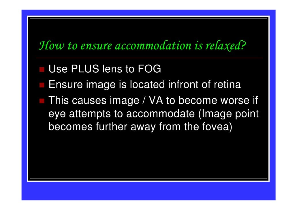 How to ensure accommodation is relaxed? Use PLUS lens to FOG Ensure image is located infront of retina This causes image /...