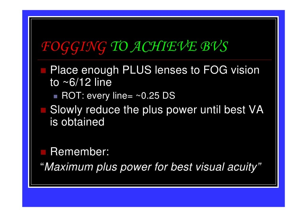 FOGGING TO ACHIEVE BVS Place enough PLUS lenses to FOG vision to ~6/12 line    ROT: every line= ~0.25 DS Slowly reduce the...