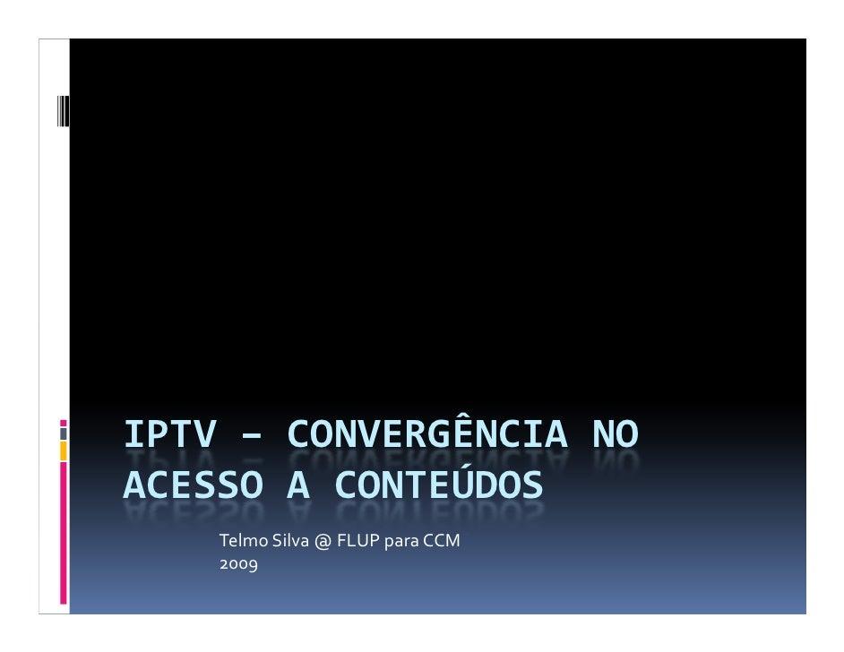 IPTV – CONVERGÊNCIA NO ACESSO A CONTEÚDOS     Telmo Silva @ FLUP para CCM     2009
