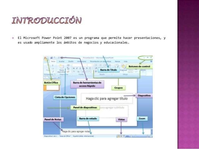    El Microsoft Power Point 2007 es un programa que permite hacer presentaciones, y    es usado ampliamente los ámbitos d...