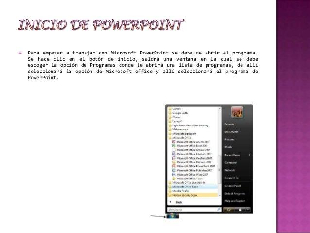    Para empezar a trabajar con Microsoft PowerPoint se debe de abrir el programa.    Se hace clic en el botón de inicio, ...