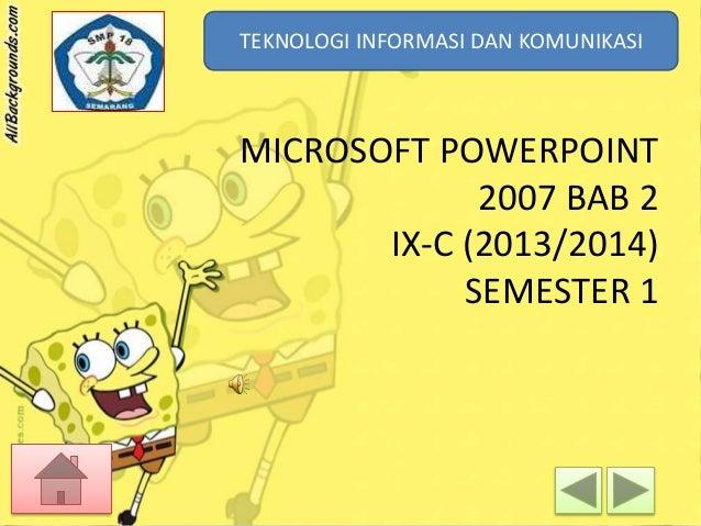 TEKNOLOGI INFORMASI DAN KOMUNIKASI TEKNOLOGI INFORMASI DAN KOMUNIKASI  MICROSOFT POWERPOINT 2007 BAB 2 IX-C (2013/2014) SE...