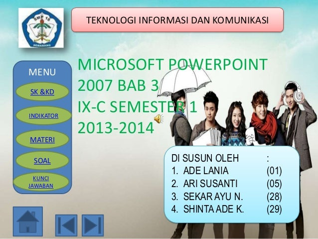 TEKNOLOGI INFORMASI DAN KOMUNIKASI  MENU SK &KD INDIKATOR  MATERI SOAL KUNCI JAWABAN  MICROSOFT POWERPOINT 2007 BAB 3 IX-C...
