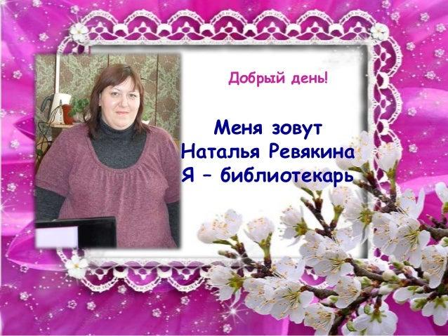 Добрый день!   Меня зовутНаталья РевякинаЯ – библиотекарь