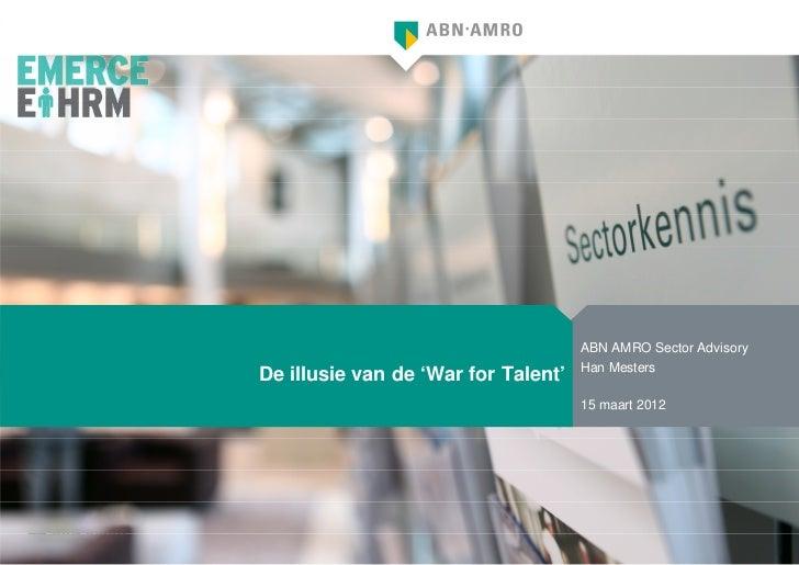 ABN AMRO Sector Advisory                                     Han MestersDe illusie van de 'War for Talent'                ...