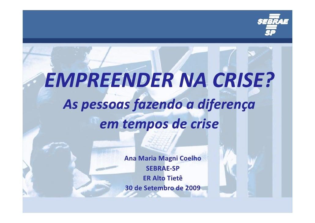 EMPREENDER NA CRISE?  As pessoas fazendo a diferença        em tempos de crise            Ana Maria Magni Coelho          ...