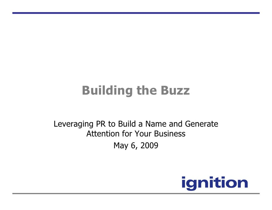 Building the Buzz  Leveraging PR to Build a Name and Generate         Attention for Your Business                 May 6, 2...