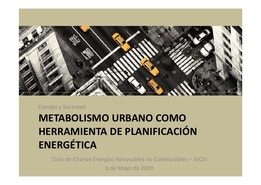 Energía y Sociedad  METABOLISMO URBANO COMO HERRAMIENTA DE PLANIFICACIÓN ENERGÉTICA      Ciclo de Charlas Energías Renovab...