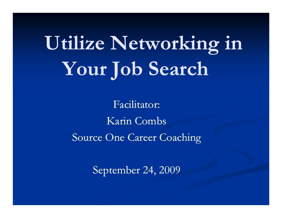 Utilize Networking in  Your Job Search           Facilitator:          Karin Combs   Source One Career Coaching        Sep...