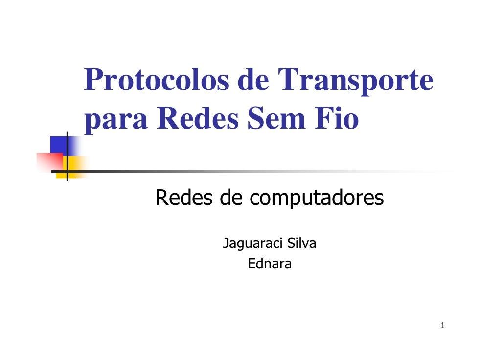 Protocolos de Transporte para Redes Sem Fio      Redes de computadores           Jaguaraci Silva              Ednara      ...