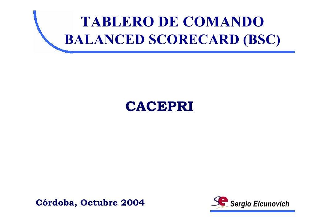 TABLERO DE COMANDO      BALANCED SCORECARD (BSC)                     CACEPRI     Córdoba, Octubre 2004      Sergio Elcunov...