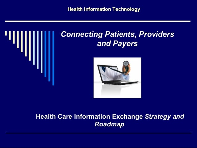 Health Information Technology       Connecting Patients, Providers                and PayersHealth Care Information Exchan...