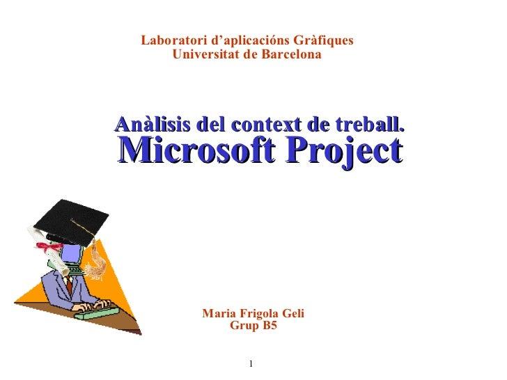 Anàlisis del context de treball. Microsoft Project Laboratori d'aplicacións Gràfiques Universitat de Barcelona Maria Frigo...
