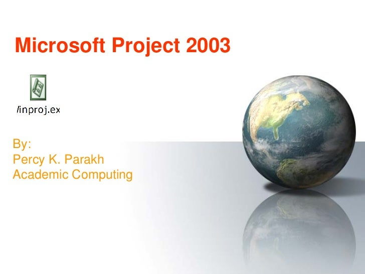 Microsoft Project 2003By:Percy K. ParakhAcademic Computing