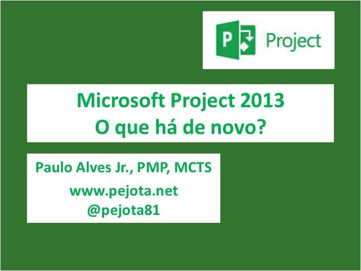 Microsoft Project 2013       O que há de novo?Paulo Alves Jr., PMP, MCTS     www.pejota.net       @pejota81