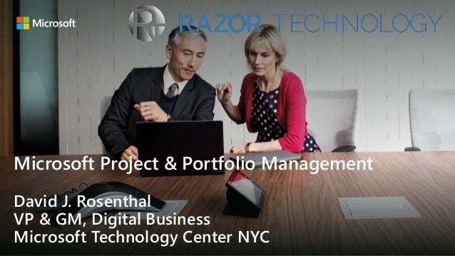 Microsoft Project & Portfolio Management David J. Rosenthal VP & GM, Digital Business Microsoft Technology Center NYC