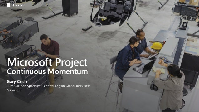 Microsoft Project Continuous Momentum Gary Crich PPM Solution Specialist – Central Region Global Black Belt Microsoft