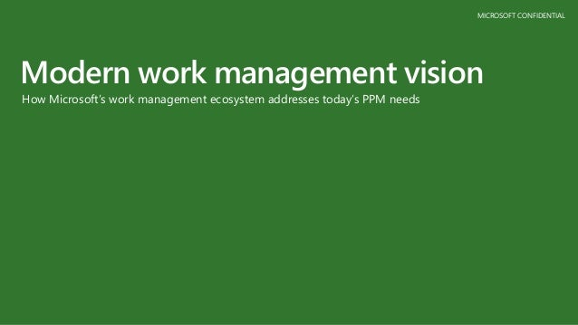 MICROSOFT CONFIDENTIAL Modern work management vision How Microsoft's work management ecosystem addresses today's PPM needs
