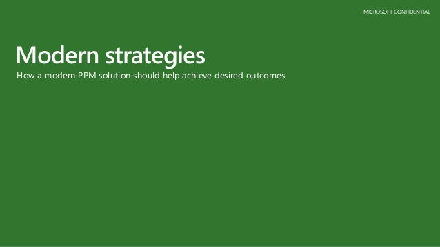 MICROSOFT CONFIDENTIAL Modern strategies How a modern PPM solution should help achieve desired outcomes