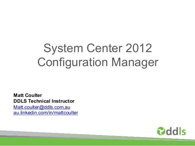 System Center 2012          Configuration ManagerMatt CoulterDDLS Technical InstructorMatt.coulter@ddls.com.auau.linkedin....