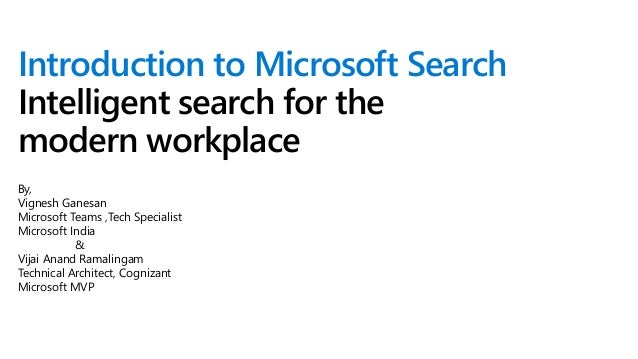 Introduction to Microsoft Search Intelligent search for the modern workplace By, Vignesh Ganesan Microsoft Teams ,Tech Spe...