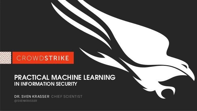 PRACTICAL MACHINE LEARNING IN INFORMATION SECURITY DR. SVEN KRASSER CHIEF SCIENTIST @SVENKRASSER