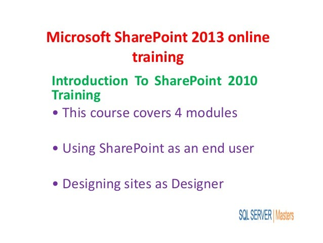Microsoft SharePoint 2013 online training Introduction To SharePoint 2010 Training • This course covers 4 modules • Using ...