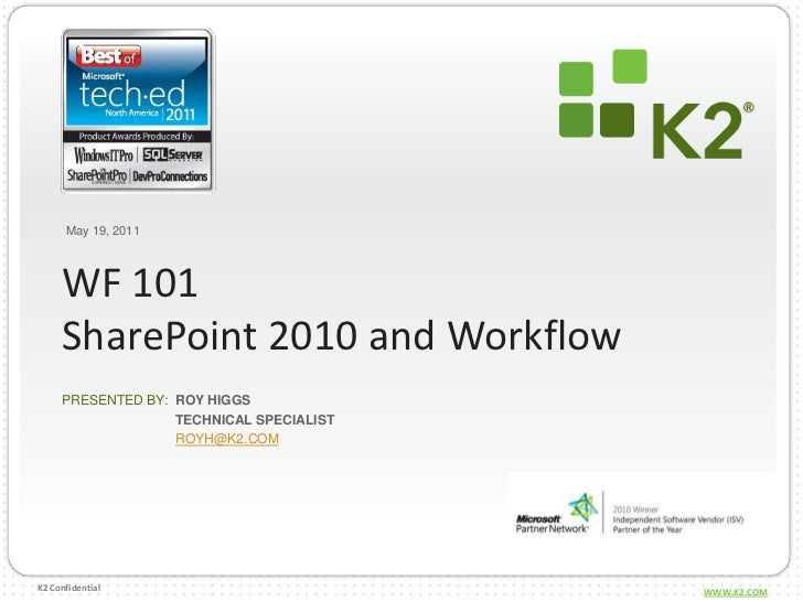 May 19, 2011<br />WF 101SharePoint 2010 and Workflow<br />Roy Higgs<br />Technical specialist<br />royh@k2.com<br />