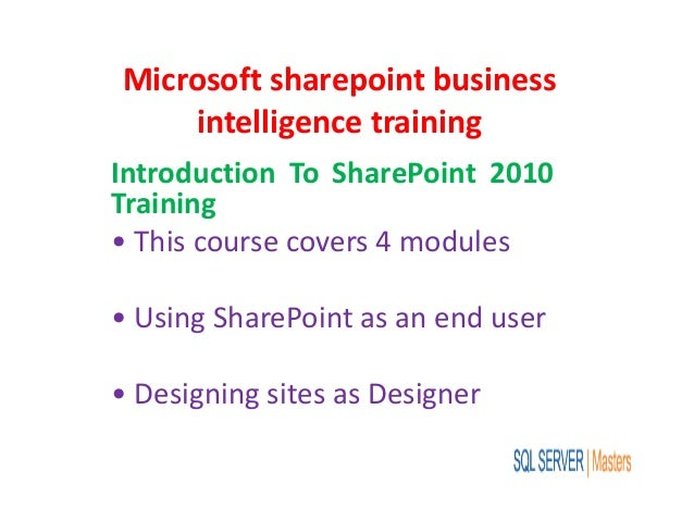 Microsoft sharepoint business intelligence training Introduction To SharePoint 2010 Training • This course covers 4 module...