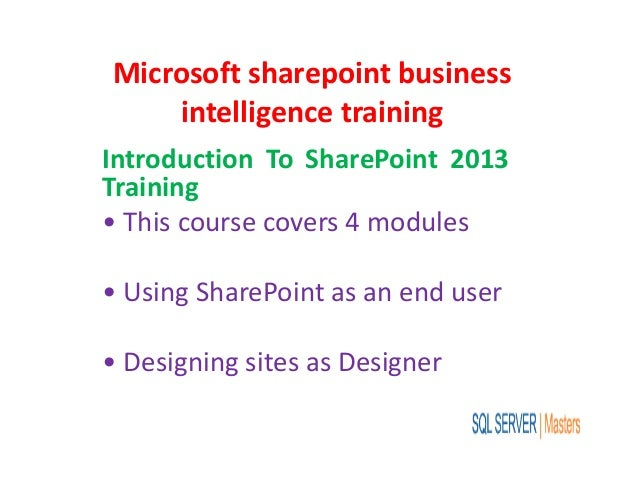 Microsoft sharepoint business intelligence training Introduction To SharePoint 2013 Training • This course covers 4 module...