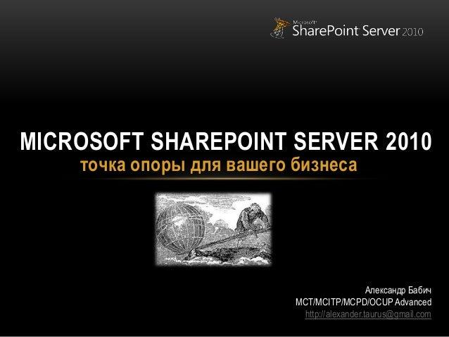точка опоры для вашего бизнеса MICROSOFT SHAREPOINT SERVER 2010 Александр Бабич MCT/MCITP/MCPD/OCUP Advanced http://alexan...