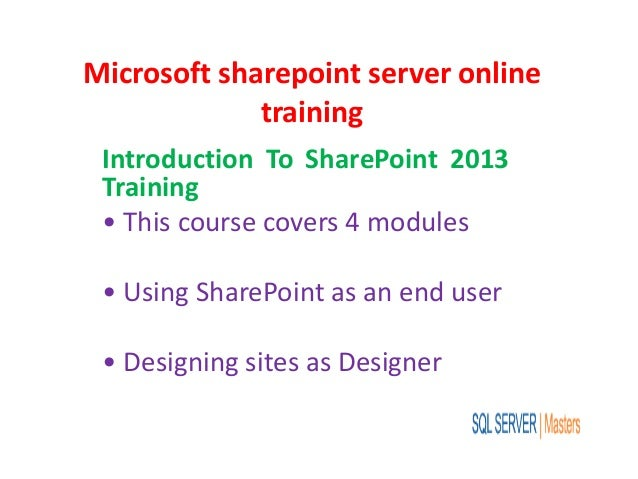 Microsoft sharepoint server online training Introduction To SharePoint 2013 Training • This course covers 4 modules • Usin...