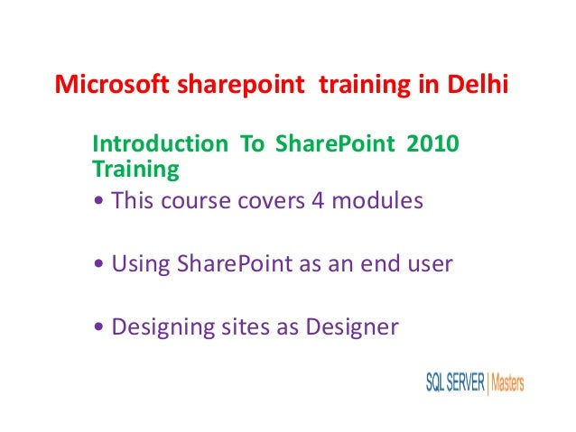 Microsoft sharepoint training in Delhi Introduction To SharePoint 2010 Training • This course covers 4 modules • Using Sha...