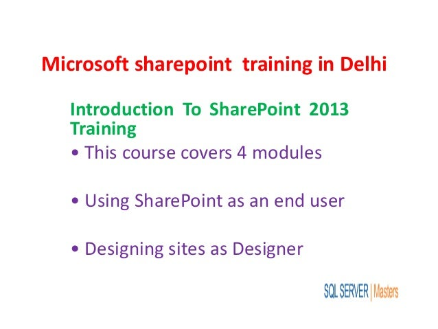 Microsoft sharepoint training in Delhi Introduction To SharePoint 2013 Training • This course covers 4 modules • Using Sha...