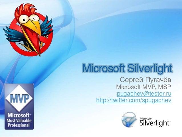 Microsoft Silverlight Сергей Пугачёв Microsoft MVP, MSP pugachev@testor.ru http://twitter.com/spugachev