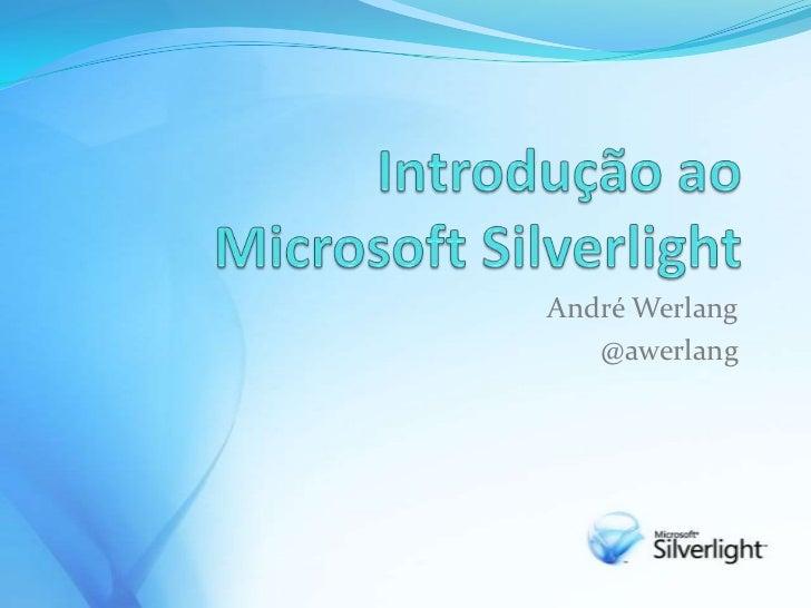 IntroduçãoaoMicrosoft Silverlight<br />André Werlang<br />@awerlang<br />