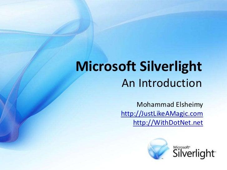 Microsoft SilverlightAn Introduction<br />Mohammad Elsheimyhttp://JustLikeAMagic.comhttp://WithDotNet.net<br />